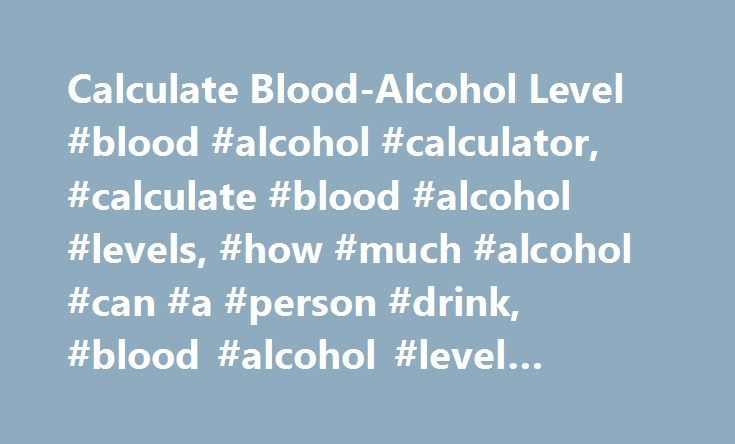 Calculate Blood-Alcohol Level #blood #alcohol #calculator, #calculate #blood #alcohol #levels, #how #much #alcohol #can #a #person #drink, #blood #alcohol #level #calculator. http://riverside.remmont.com/calculate-blood-alcohol-level-blood-alcohol-calculator-calculate-blood-alcohol-levels-how-much-alcohol-can-a-person-drink-blood-alcohol-level-calculator/  # How many drinks to get drunk? Calculate your blood-alcohol level Blood-Alcohol Content Calculator A person's blood-alcohol level is the…