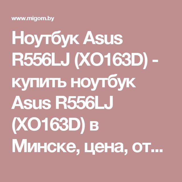Ноутбук Asus R556LJ (XO163D) - купить ноутбук Asus R556LJ (XO163D) в Минске, цена, отзывы, фото и видео, все интернет магазины Беларуси в каталоге MIGOM.by