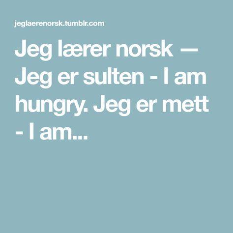Jeg lærer norsk — Jeg er sulten - I am hungry. Jeg er mett - I am...