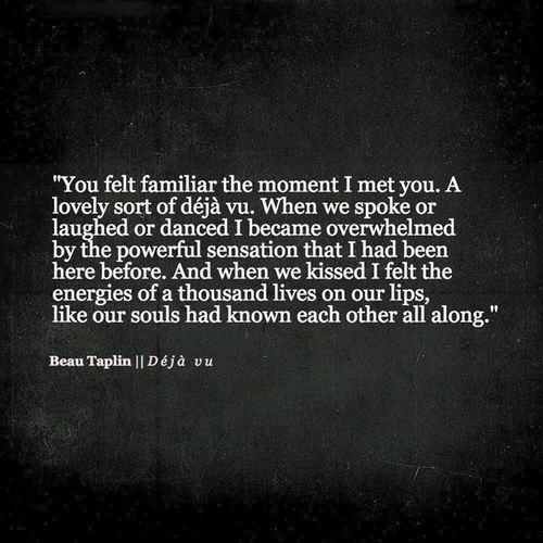 You felt familiar the moment I met you. A lovely sort of déjà vu. When we spoke or laughed or danced I became overwhelmed by the powerful sensation that I had been here before. And when we kissed I felt the energies of a thousand lives on our lips, like our souls had known each other all along. –Beau Taplin