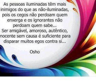 As pessoas iluminadas têm mais inimigos do que as não-iluminadas, pois os cegos não perdoam quem enxerga e os ignorantes não perdoam quem sabe... #Osho