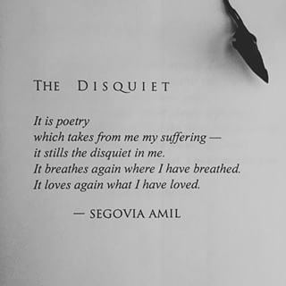 The Disquiet   It is poetry which takes from me my suffering-it stills the disquiet in me.  It breathes again where I have breathed.  It loves again what I have loved. -Segovia Amil