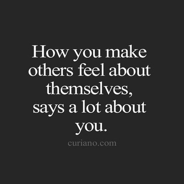 How you make others feel about themselves, says a lot about You!