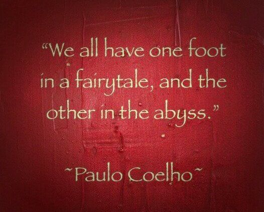 We all have one foot in a fairytale, and the other in the abyss.