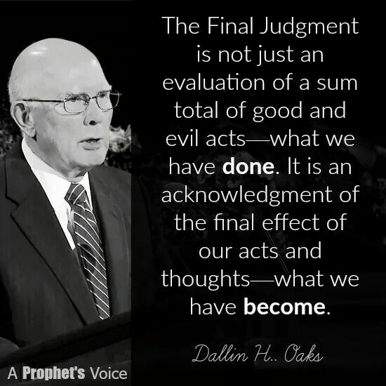 "Remember, ""the Final Judgment is not just an evaluation of a sum total of good and evil acts—what we have done. It is an acknowledgment of the final effect of our acts and thoughts—what we have become."" From #ElderOaks' http://pinterest.com/pin/24066179231078616 inspiring #LDSconf http://facebook.com/223271487682878 message http://lds.org/general-conference/2000/10/the-challenge-to-become #LivingProphets #Christian #Discipleship #ShareGoodness"