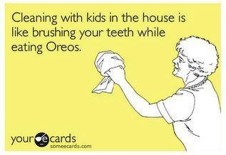 Yep! // Cleaning with the kids in the house is like brushing your teeth while eating Oreos.