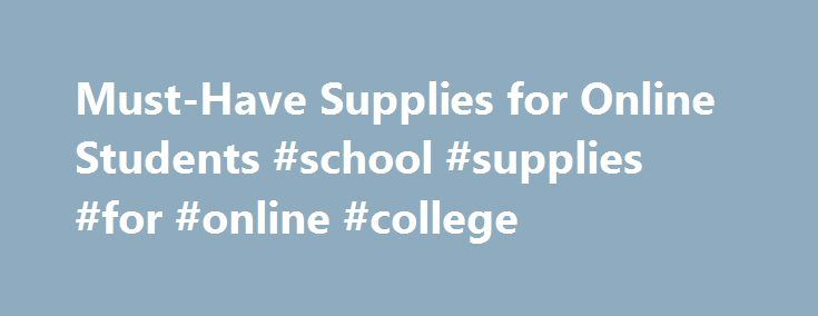 Must-Have Supplies for Online Students #school #supplies #for #online #college http://law.remmont.com/must-have-supplies-for-online-students-school-supplies-for-online-college/  # Must-Have Supplies for Online Students While it s obvious that you ll need a desktop or laptop computer. access to the internet, a mic and the proper updated plug-ins to be successful in an online class, there are other […]