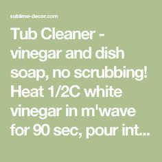 Tub Cleaner - vinegar and dish soap, no scrubbing! Heat 1/2C white vinegar in m'wave for 90 sec, pour int spray bottle. Add 1/2C BLUE Dawn dish soap. Shake gently to mix. Spray on surface, let it sit 1-2 hours. Just wipe it away then rinse with water. Should also take soap scum off shower doors! THIS STUFF IS AMAZING. - sublime decorsublime decor