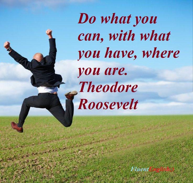 перевод: делай, что можешь там, где ты есть, и с тем, что у тебя есть. Теодор Рузвельт