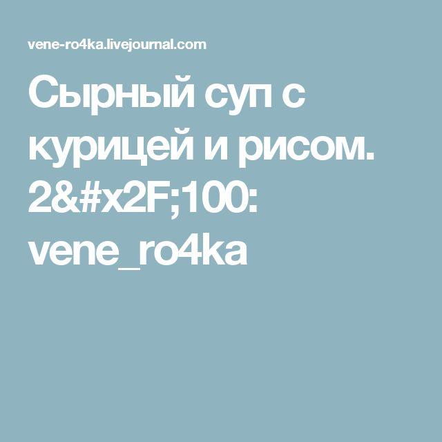 Сырный суп с курицей и рисом.  2/100: vene_ro4ka