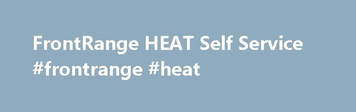 FrontRange HEAT Self Service #frontrange #heat http://arkansas.nef2.com/frontrange-heat-self-service-frontrange-heat/  # FrontRange HEAT Self Service —24/7 web-based self service tool for HEAT users 24/7 End User Access With HEAT Self Service, employees or customers can submit service requests, create incident reports, subscribe to problems, or get status updates over the web. HEAT Self Service integrates out of the box with HEAT® Plus Knowledge providing web-based self help and access to…