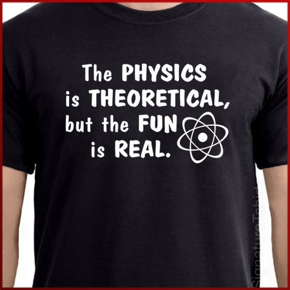 The Physics is Theoretical But the Fun is Real by signaturetshirts, $14.95