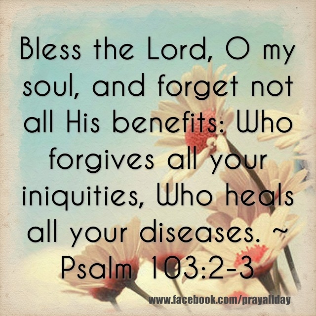 "Psalm 103:3 "" Baruch Yahuah, O my soul and forget not all His benefits; Who forgives all your iniquity, Who heals your diseases . . ."""