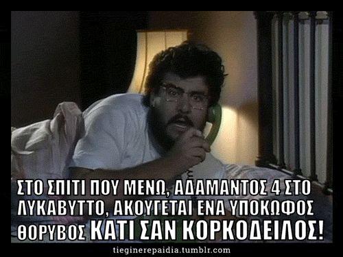 Χαλακατεβάκης:Ναι, αστυνομία; 100; Συγγνώμη που σας ενοχλώ. Ναι, στο σπίτι που μένω, Αδάμαντος 4 στον Λυκαβηττό ακούγεται ένας υπόκωφος θόρυβος. Κάτι σαν ΚΟΡκόδειλος.