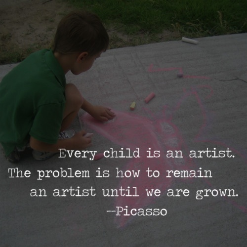 """Every child is an artist. The problem is how to remain an artist until we are grown."" Picasso"