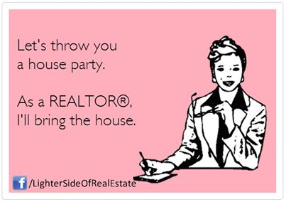 Let's throw a house party...I'll bring the house! ~ Real Estate Humor
