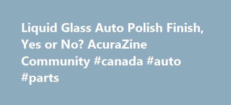 Liquid Glass Auto Polish Finish, Yes or No? AcuraZine Community #canada #auto #parts http://australia.remmont.com/liquid-glass-auto-polish-finish-yes-or-no-acurazine-community-canada-auto-parts/  #liquid glass auto polish # Liquid Glass Auto Polish Finish, Yes or No? I'm new to the site and I just bought a 2013 Acura TL SH-AWD, it's CBP. I did a search and spent the past hour or so looking through this forum looking for some information on liquid glass and couldn't find any. I have some of…