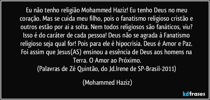 Eu não tenho religião Mohammed Haziz! Eu tenho Deus no meu coração. Mas se cuida meu filho, pois o fanatismo religioso cristão e outros estão por ai a solta. Nem todos religiosos são fanáticos, viu? Isso é do caráter de cada pessoa! Deus não se agrada à Fanatismo religioso seja qual for! Pois para ele é hipocrisia. Deus é Amor e Paz. Foi assim que Jesus(AS) ensinou a essência de Deus aos h...