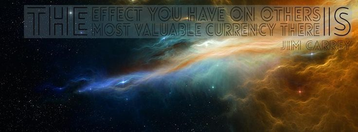 """""""The effect you have on others is the most valuable currency there is"""" - Jim Carrey"""