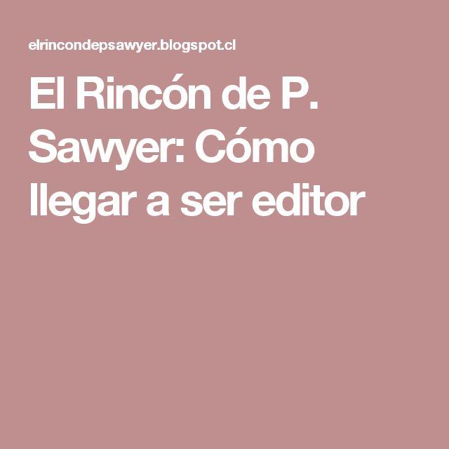El Rincón de P. Sawyer: Cómo llegar a ser editor