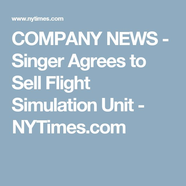 COMPANY NEWS - Singer Agrees to Sell Flight Simulation Unit - NYTimes.com