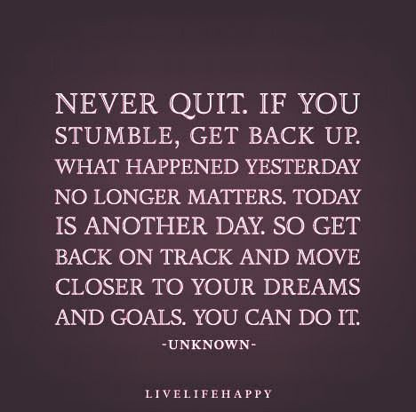 """Never quit. If you stumble, get back up. What happened yesterday no longer matters. Today is another day. So get back on track and move closer to your dreams and goals. You can do it."""
