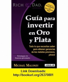 Guia para invertir en oro y plata (Guide to Investing in Gold and Silver) (Spanish Edition) (Rich Dad Advisors) (Padre Rico Advisors) (9786071105349) Michael Maloney , ISBN-10: 607110534X  , ISBN-13: 978-6071105349 ,  , tutorials , pdf , ebook , torrent , downloads , rapidshare , filesonic , hotfile , megaupload , fileserve