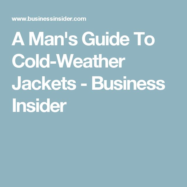 A Man's Guide To Cold-Weather Jackets - Business Insider