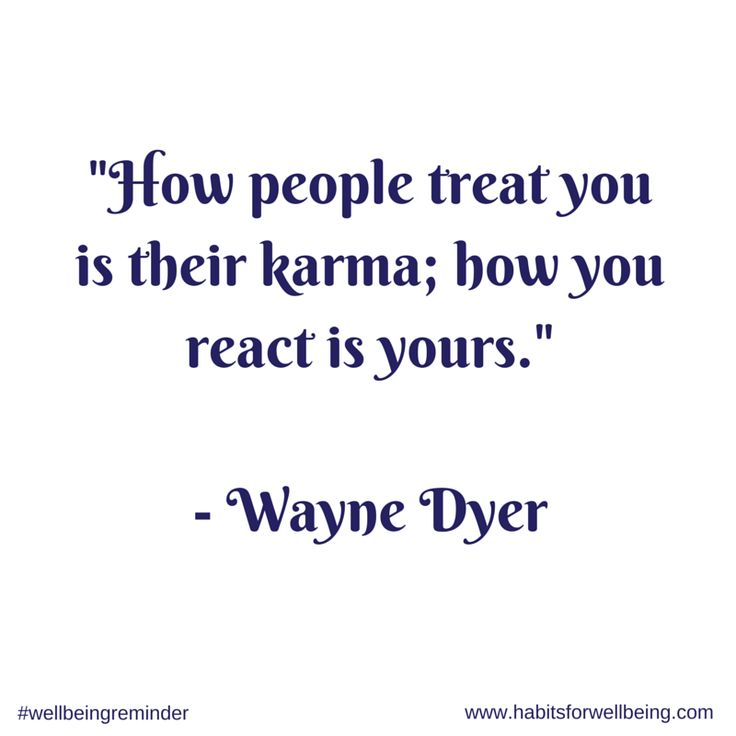 How people treat you is their karma; how you react is yours ~ Wayne Dyer
