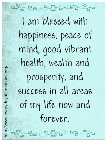 I am blessed with happiness, peace of mind, good vibrant health, wealth and prosperity and success in all areas of my life now and forever.