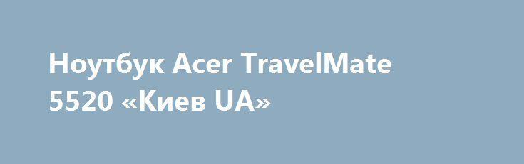 Ноутбук Acer TravelMate 5520 «Киев UA» http://www.mostransregion.ru/d_101/?adv_id=9900 Продаётся по выгодной цене игровой ноутбук Acer TravelMate 5520. Цена 2400 грн. Ноутбук использовался в самых различных видах деятельности, это и видеоигры (тянет танки), и работа, и интернет, так-же просмотр видеофильмов и прослушивание музыки.  Хочу сказать о том, что данный ноутбук отвечает практически всем требованиям пользователя.  Клавиатура очень мягкая и удобная.   Очень хорошая звуковая поддержка…