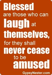 A great Thanksgiving blessing! Blessed are those who can laugh at themselves, for they shall never cease to be amused. For more inspirational quotes: http://www.gypsynester.com/funny-inspirational-quotes.htm