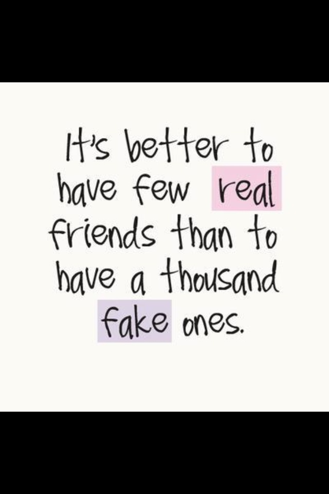 It's better to have a few real friends than to have a thousand fake ones