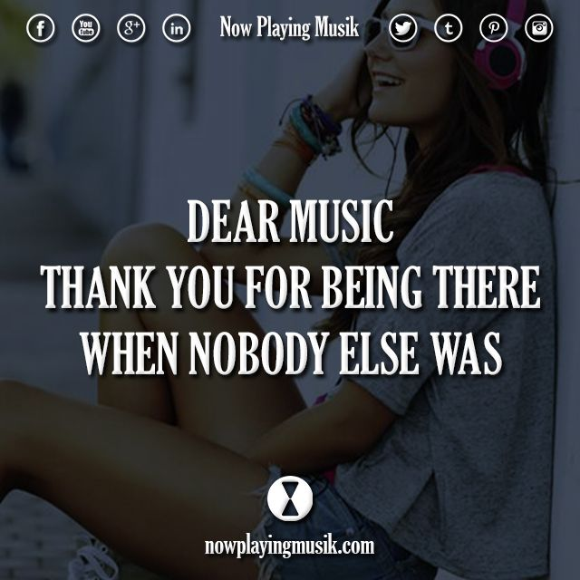 Dear music, thank you for being there when nobody else was.