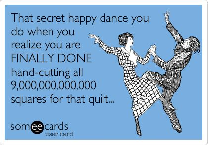 Funny Confession Ecard: That secret happy dance you do when you realize you are FINALLY DONE hand-cutting all 9,000,000,000,000 squares for that quilt...