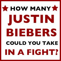 FYI I could take 19 Justin Biebers in a Fight.