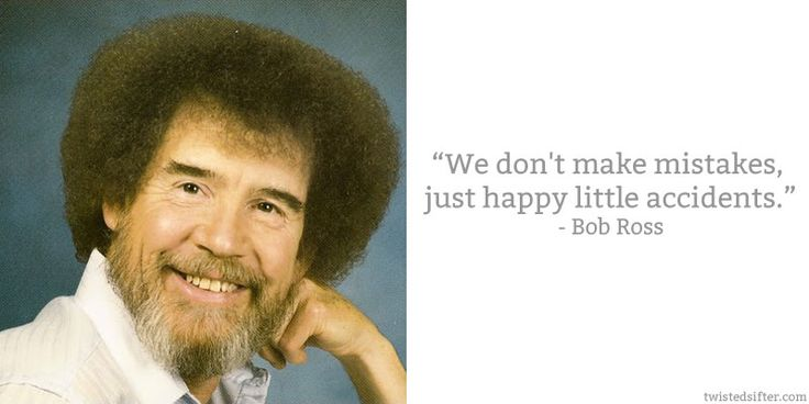 """""""We don't make mistakes, just happy little accidents"""" :)"""