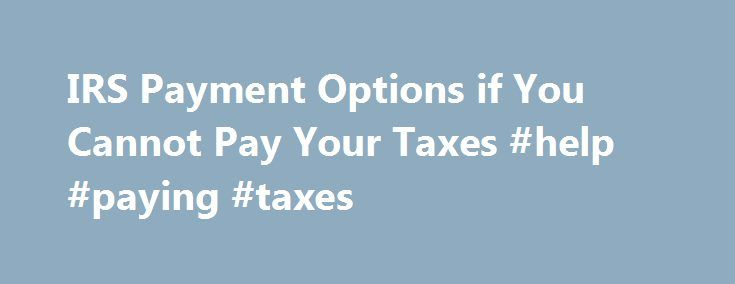 IRS Payment Options if You Cannot Pay Your Taxes #help #paying #taxes http://solomon-islands.remmont.com/irs-payment-options-if-you-cannot-pay-your-taxes-help-paying-taxes/  # IRS Payment Options if You Cannot Pay Your Taxes Updated August 06, 2016 New For 2009 – A Kinder, Gentler IRS In 2009 the IRS developed new policies to benefit struggling tax payers meet their tax obligations. These benefits are not automatic — you must communicate your financial hardship with the IRS. If you are…