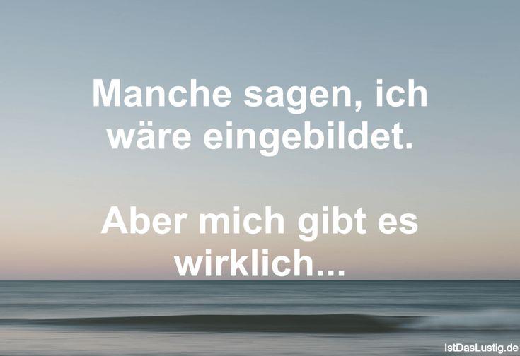 Manche sagen, ich wäre eingebildet.  Aber mich gibt es wirklich... ... gefunden auf https://www.istdaslustig.de/spruch/725 #lustig #sprüche #fun #spass