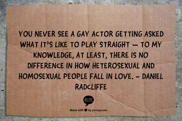 You never see a gay actor getting asked what it's like to play straight — to my knowledge, at least, there is no difference in how heterosexual and homosexual people fall in love. - Daniel Radcliffe #lgbt #quotes