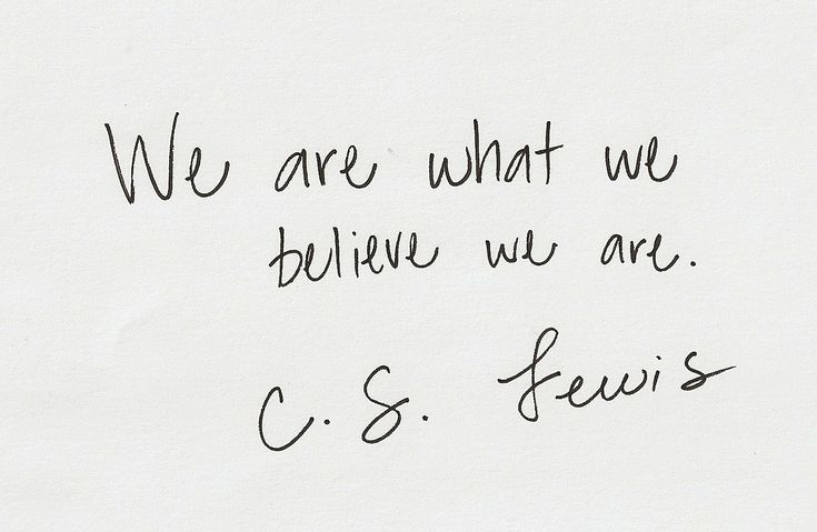 We are what we believe we are. CS Lewis