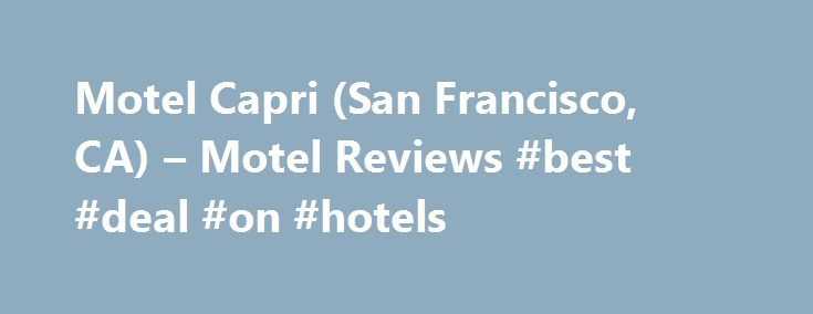 Motel Capri (San Francisco, CA) – Motel Reviews #best #deal #on #hotels http://hotels.remmont.com/motel-capri-san-francisco-ca-motel-reviews-best-deal-on-hotels/  #motel capri san francisco # Motel Capri. San Francisco Reviewed 2 weeks ago This hotel was pricey (though not by San Fran standards) but was in a good location to walk to variety of eateries, small shops and bus stops. Our corner room was spacious and clean. Big TV, small frig and coffee maker available. [...]Read More...