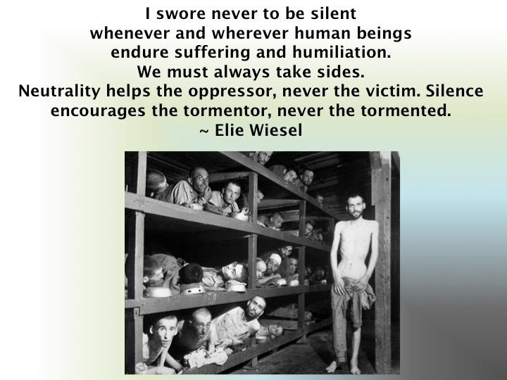 """I swore never to be silent whenever and wherever human beings endure suffering and humiliation. We must always take sides. Neutrality helps the oppressor, never the victim. Silence encourages the tormenter, never the tormented."" - Elie Wiesel"