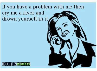 If you have a problem with me then cry me a river and drown yourself in it.