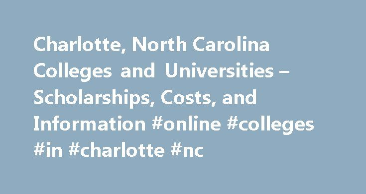 Charlotte, North Carolina Colleges and Universities – Scholarships, Costs, and Information #online #colleges #in #charlotte #nc http://tanzania.remmont.com/charlotte-north-carolina-colleges-and-universities-scholarships-costs-and-information-online-colleges-in-charlotte-nc/  # Charlotte, North Carolina Colleges and Universities North Carolina Breeder Hatchery Association Scholarship Scholarship for undergraduate students attending North Carolina State University who are majoring in Poultry…