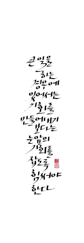 calligraphy_큰 일을 하는 경우에 있어서는 기회를 만들어내기 보다는 눈앞의 기회를 잡도록 힘써야 한다. - 라 로슈푸코