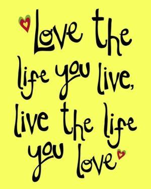Love the life you live, live the life you love!