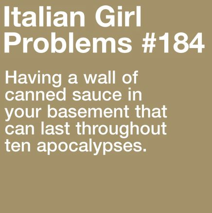 Italian Girl Problems ~ having a wall of canned sauce in your basement that can last throughout ten apocalypses