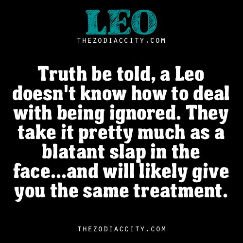 truth be told, a leo doesnt know how to deal with being ignored. they take it pretty much as a blatant slap in the face... and will likely give you the same treatment