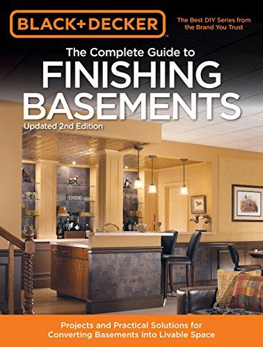 Black Decker The Complete Guide To Finishing Basements Projects And Practical Solutions For Converting